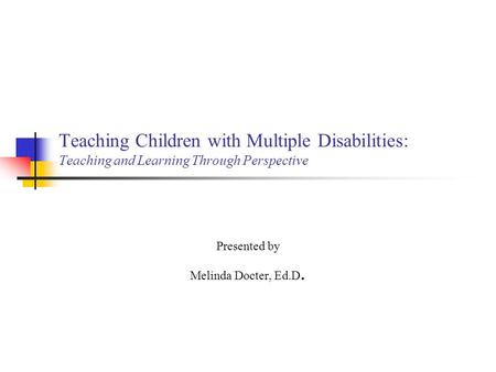 Teaching Children with Multiple Disabilities: Teaching and Learning Through Perspective Presented by Melinda Docter, Ed.D.