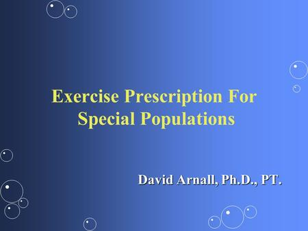<strong>Exercise</strong> Prescription For Special Populations David Arnall, Ph.D., PT.