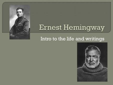Intro to the life and writings. Hemingway mini bio.