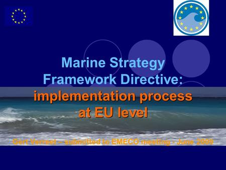 Implementation process at EU level Marine Strategy Framework Directive: implementation process at EU level Gert Verreet – submitted to EMECO meeting -