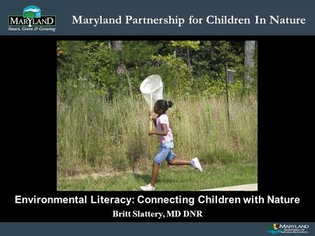 Maryland Partnership for Children In Nature Name of Presentation Date of Presentation Environmental Literacy: Connecting Children with Nature Britt Slattery,