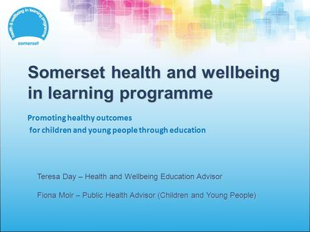Somerset health and wellbeing in learning programme Promoting healthy outcomes for children and young people through education Teresa Day – Health and.