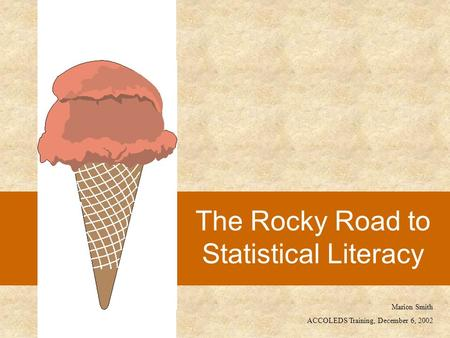 The Rocky Road to <strong>Statistical</strong> Literacy Marion Smith ACCOLEDS Training, December 6, 2002.