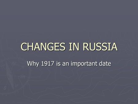 CHANGES IN RUSSIA Why 1917 is an important date. An Allied Nation ► Russia was fighting for the allied Powers during WWI, but had to drop out. Why ? 
