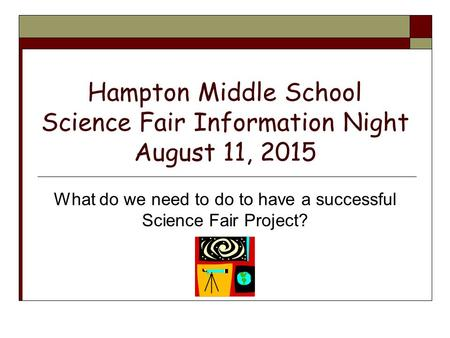 Hampton Middle School Science Fair Information Night August 11, 2015 What do we need to do to have a successful Science Fair Project?