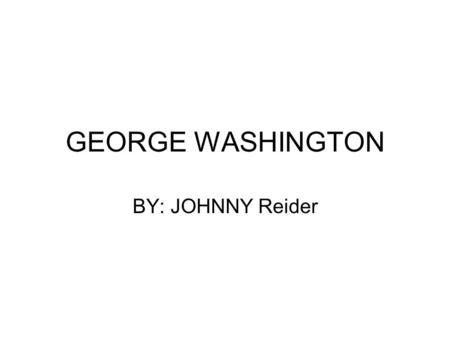 GEORGE WASHINGTON BY: JOHNNY Reider. His childhood Born in Virginia on Feb. 22 1732 He had 9 brothers and sisters (mixed) Went to a church school then.