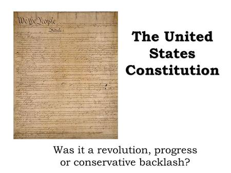 The United States Constitution Was it a revolution, progress or conservative backlash?