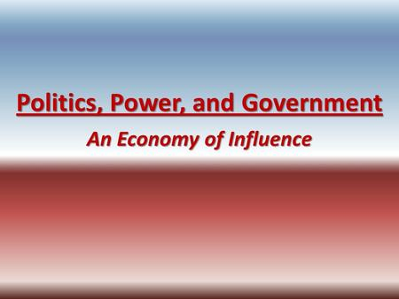 Politics, Power, and Government An Economy of Influence.