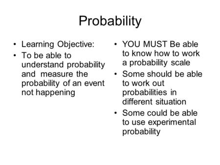 Probability Learning Objective: To be able to understand probability and measure the probability of an event not happening YOU MUST Be able to know how.