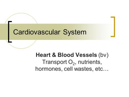 Cardiovascular System Heart & Blood Vessels (bv) Transport O 2, nutrients, hormones, cell wastes, etc…