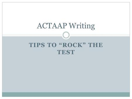 "TIPS TO ""ROCK"" THE TEST ACTAAP Writing Two Types of Writing on EOC Responses to reading Open Response Questions Responses to writing Topics."