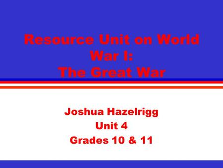 Resource Unit on <strong>World</strong> <strong>War</strong> I: The Great <strong>War</strong> Joshua Hazelrigg Unit 4 Grades 10 & 11.