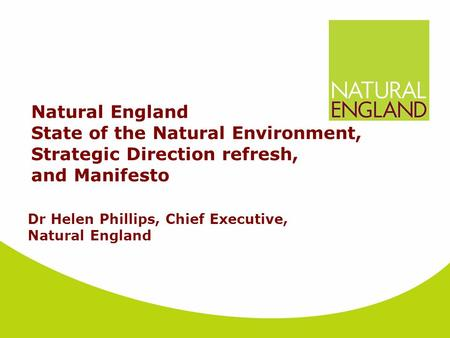 Natural England State of the Natural Environment, Strategic Direction refresh, and Manifesto Dr Helen Phillips, Chief Executive, Natural England.