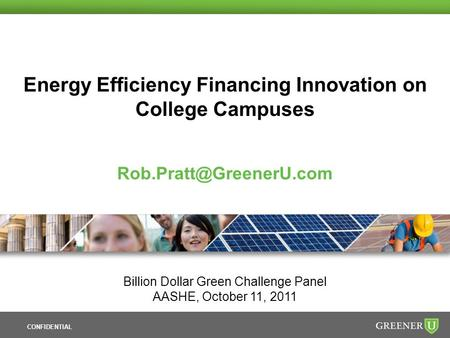 CONFIDENTIAL <strong>Energy</strong> Efficiency Financing Innovation on College Campuses Billion Dollar Green Challenge Panel AASHE, October 11,