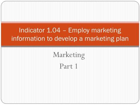 Marketing Part 1 Indicator 1.04 – Employ marketing information to develop a marketing plan.