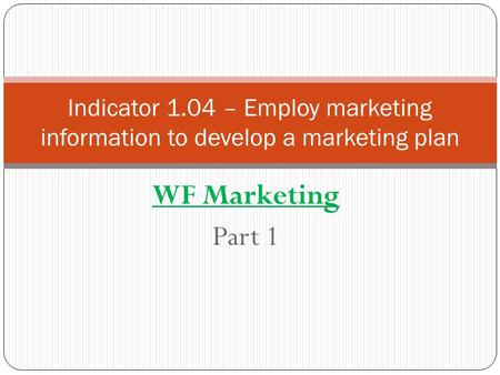 WF Marketing Part 1 Indicator 1.04 – Employ marketing information to develop a marketing plan.