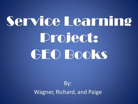 Service Learning Project: GEO Books By: Wagner, Richard, and Paige.