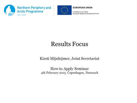 Results Focus Kirsti Mijnhijmer, Joint Secretariat How to Apply Seminar 4th February 2015, Copenhagen, Denmark.