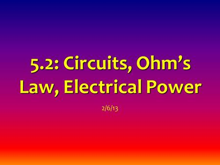 5.2: Circuits, Ohm's Law, Electrical Power 2/6/13.