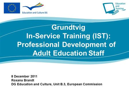 8 December 2011 Roxana Brandt DG Education and Culture, Unit B.3, European Commission Grundtvig In-Service Training (IST): Professional Development of.