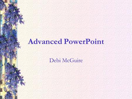 Advanced PowerPoint Debi McGuire. Master Pages If you want to make a change that will affect the entire presentation such as layout or font, then you.