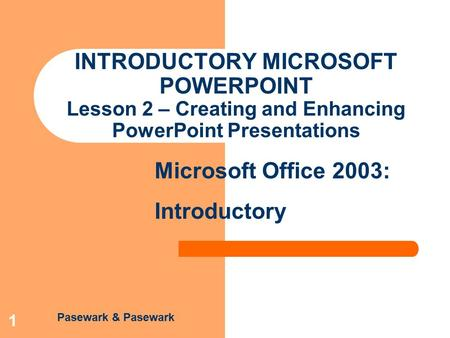Pasewark & Pasewark Microsoft Office 2003: Introductory 1 INTRODUCTORY MICROSOFT POWERPOINT Lesson 2 – Creating and Enhancing PowerPoint Presentations.