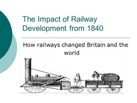 The Impact of Railway Development from 1840 How railways changed Britain and the world.