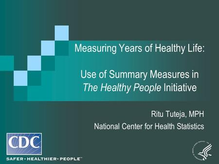 Measuring Years of Healthy Life: Use of Summary Measures in The Healthy People Initiative Ritu Tuteja, MPH National Center for Health Statistics.