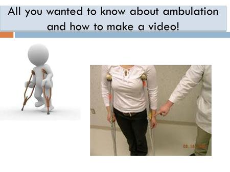 All you wanted to know about ambulation and how to make a video!
