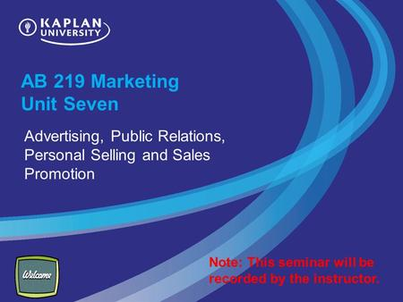 AB 219 Marketing Unit Seven Advertising, Public Relations, Personal Selling and Sales Promotion Note: This seminar will be recorded by the instructor.