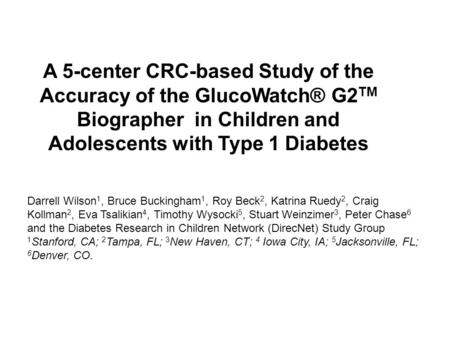A 5-center CRC-based Study of the Accuracy of the GlucoWatch® G2 TM Biographer in Children and Adolescents with Type 1 Diabetes Darrell Wilson 1, Bruce.
