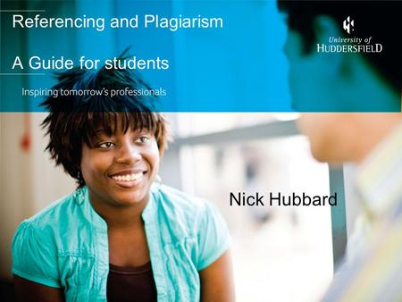 Referencing and Plagiarism A Guide for students Nick Hubbard.