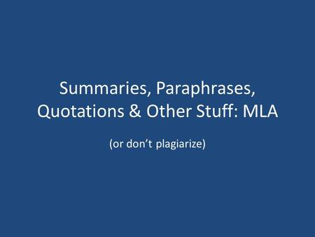 Summaries, Paraphrases, Quotations & Other Stuff: MLA (or don't plagiarize)