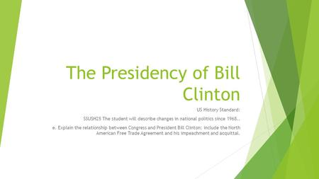 The Presidency of Bill Clinton US History Standard: SSUSH25 The student will describe changes in national politics since 1968.. e. Explain the relationship.