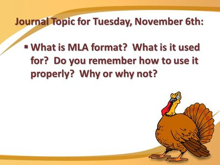 Journal Topic for Tuesday, November 6th:  What is MLA format? What is it used for? Do you remember how to use it properly? Why or why not?