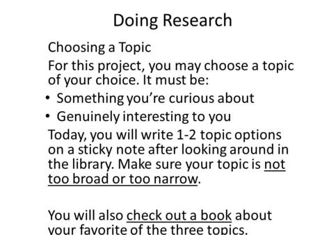 Doing Research Choosing a Topic For this project, you may choose a topic of your choice. It must be: Something you're curious about Genuinely interesting.