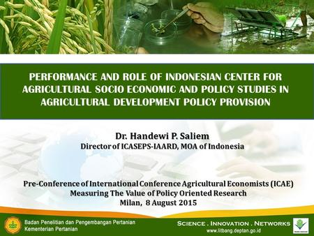 PERFORMANCE AND ROLE OF INDONESIAN CENTER FOR AGRICULTURAL SOCIO ECONOMIC AND POLICY STUDIES IN AGRICULTURAL DEVELOPMENT POLICY PROVISION Pre-Conference.