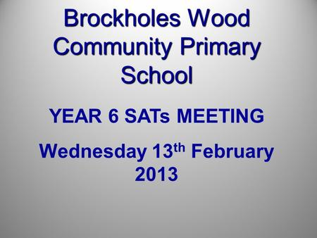 Brockholes Wood Community Primary School YEAR 6 SATs MEETING Wednesday 13 th February 2013.