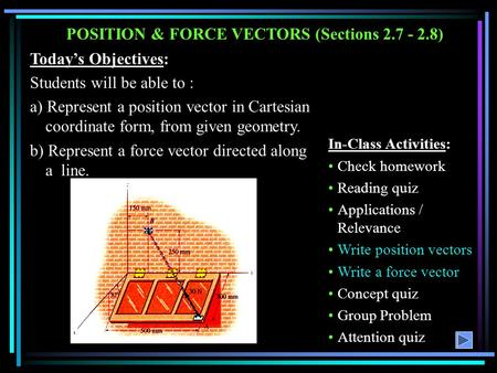 POSITION & FORCE VECTORS (Sections 2.7 - 2.8) Today's Objectives: Students will be able to : a) Represent a position vector in Cartesian coordinate form,