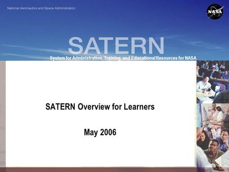 System for Administration, Training, and Educational Resources for NASA SATERN Overview for Learners May 2006.