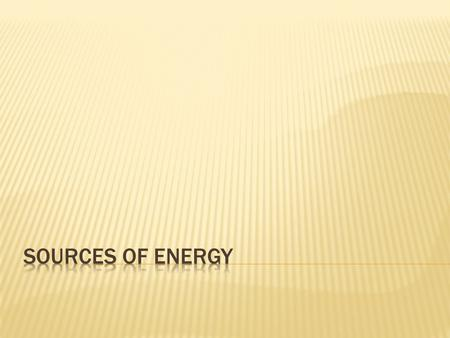  A SOURCE OF ENERGY is where humans get energy from Example: solar energy, wind energy, oil, etc.