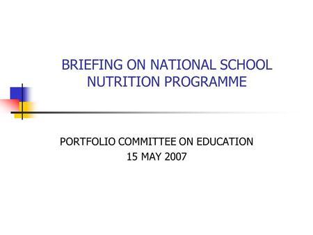 BRIEFING ON NATIONAL SCHOOL NUTRITION PROGRAMME PORTFOLIO COMMITTEE ON EDUCATION 15 MAY 2007.