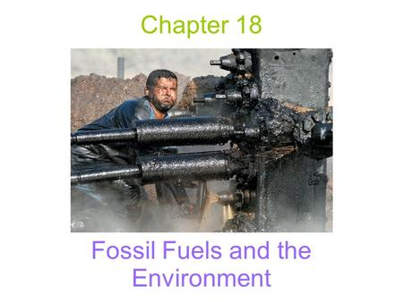 Chapter 18 Fossil Fuels and the Environment. Fossil Fuels Forms of stored solar energy created from incomplete biological decomposition of dead organic.