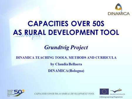 CAPACITIES OVER 50S AS RURAL DEVELOPMENT TOOL CAPACITIES OVER 50S AS RURAL DEVELOPMENT TOOL Grundtvig Project DINAMICA TEACHING TOOLS, METHODS AND CURRICULA.