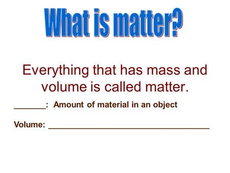 Everything that has mass and volume is called matter. _______: Amount of material in an object Volume: ___________________________________.