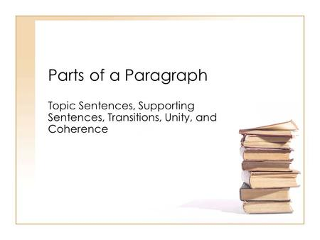 Parts of a Paragraph Topic Sentences, Supporting Sentences, Transitions, Unity, and Coherence.