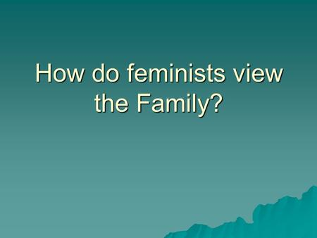 How do feminists view the Family?. A woman's role?  While Functionalists take a positive view of the family, Feminists take a critical view  They see.