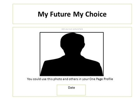 My Future My Choice Add your own picture here You could use this photo and others in your One Page Profile Date.