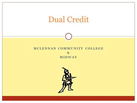 MCLENNAN COMMUNITY COLLEGE & MIDWAY Dual Credit. Two Types of Dual Credit Academic Dual Credit: generally, core curriculum courses that transfer to a.