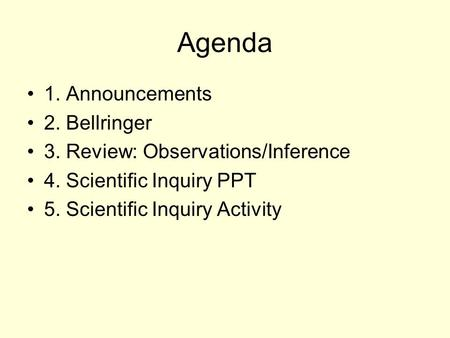 Agenda 1. Announcements 2. Bellringer 3. Review: Observations/Inference 4. Scientific Inquiry PPT 5. Scientific Inquiry Activity.
